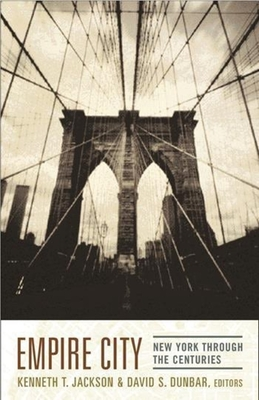 Empire City: New York Through the Centuries - Jackson, Kenneth T (Editor), and Dunbar, David S, Professor (Editor)