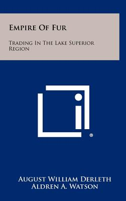 Empire of Fur: Trading in the Lake Superior Region - Derleth, August William