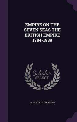 Empire on the Seven Seas the British Empire 1784-1939 - Adams, James Truslow