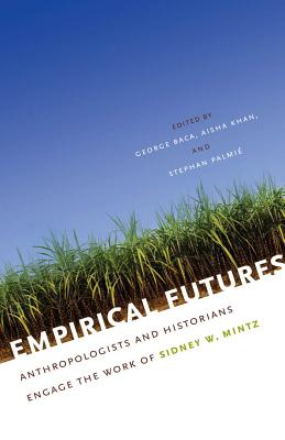 Empirical Futures: Anthropologists and Historians Engage the Work of Sidney W. Mintz - Baca, George, Professor (Editor)
