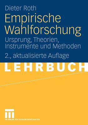 Empirische Wahlforschung: Ursprung, Theorien, Instrumente Und Methoden - Roth, Dieter