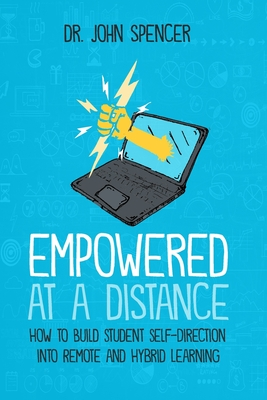 Empowered at a Distance: How to Build Student Self-Direction into Remote and Hybrid Learning - Spencer, John