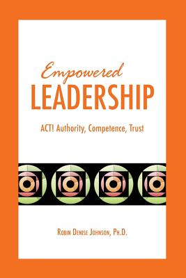 Empowered Leadership: ACT: Authority, Competence, Trust - Johnson, Robin Denise