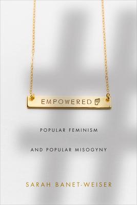 Empowered: Popular Feminism and Popular Misogyny - Banet-Weiser, Sarah
