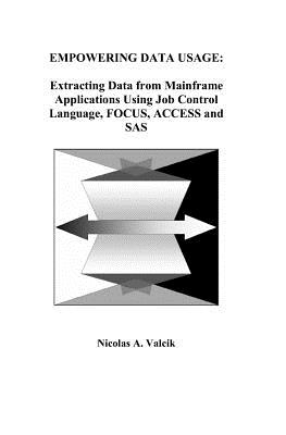 Empowering Data Usage: Extracting Data From Mainframe Applications Using Job Control Language, Focus, Access and Sas - Nicolas A. Valcik