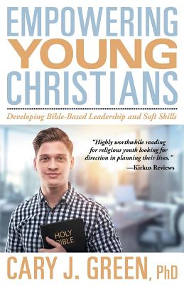 Empowering Young Christians: Developing Bible-Based Leadership and Soft Skills - Green, Cary J