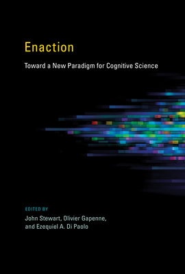 Enaction: Toward a New Paradigm for Cognitive Science - Stewart, John (Introduction by), and Gapenne, Olivier (Introduction by), and Di Paolo, Ezequiel A. (Introduction by)