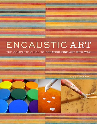 Encaustic Art: The Complete Guide to Creating Fine Art with Wax - Rankin, Lissa, M.D.
