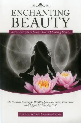 Enchanting Beauty: Ancient Secrets to Inner, Outer & Lasting Beauty - Kshirsagar, Manisha