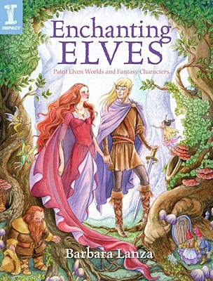 Enchanting Elves: Paint Elven Worlds and Fantasy Characters - Lanza, Barbara