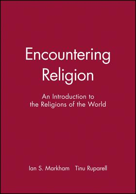 Encountering Religion: An Introduction to the Religions of the World - Markham, Ian S (Editor), and Ruparell, Tinu, Dr. (Editor)