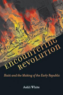 Encountering Revolution: Haiti and the Making of the Early Republic - White, Ashli