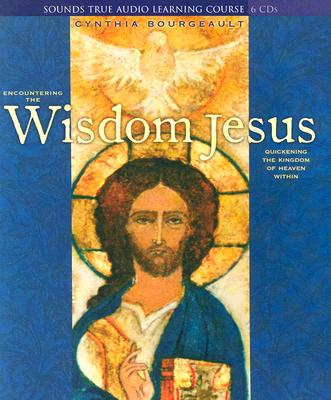 Encountering the Wisdom Jesus: Quickening the Kingdom of Heaven Within - Bourgeault, Cynthia, Rev.