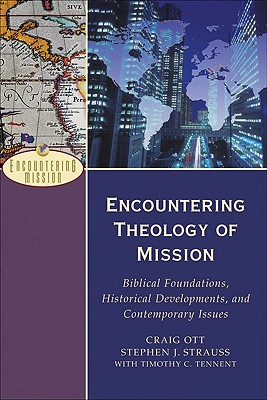 Encountering Theology of Mission: Biblical Foundations, Historical Developments, and Contemporary Issues - Ott, Craig, and Strauss, Stephen J, and Tennent, Timothy C