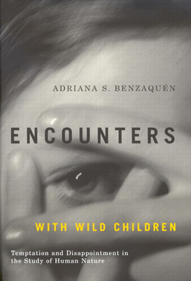 Encounters with Wild Children: Temptation and Disappointment in the Study of Human Nature - Benzaquin, Adriana S