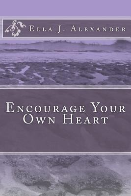 Encourage Your Own Heart - Alexander, Ella J