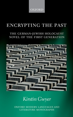 Encrypting the Past: The German-Jewish Holocaust novel of the first generation - Gwyer, Kirstin