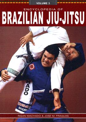Encyclopedia of Brazilian Jiu-Jitsu: Volume 3 - Machado, Rigan, and Fraguas, Jose M