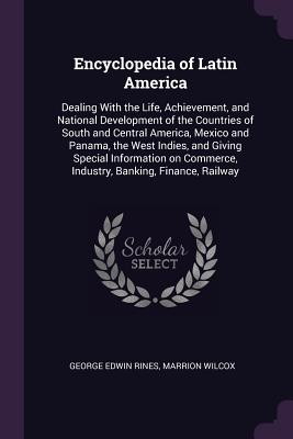 Encyclopedia of Latin America: Dealing With the Life, Achievement, and National Development of the Countries of South and Central America, Mexico and Panama, the West Indies, and Giving Special Information on Commerce, Industry, Banking, Finance, Railway - Rines, George Edwin, and Wilcox, Marrion