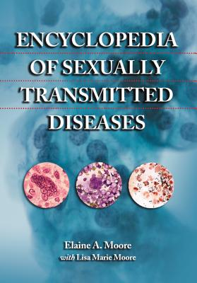 Encyclopedia of Sexually Transmitted Diseases - Moore, Elaine A, and Moore, Lisa Marie