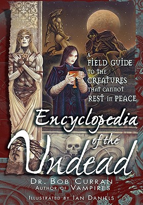 Encyclopedia of the Undead: A Field Guide to the Creatures That Cannot Rest in Peace - Curran, Dr.