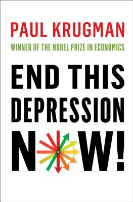 End This Depression Now! - Krugman, Paul
