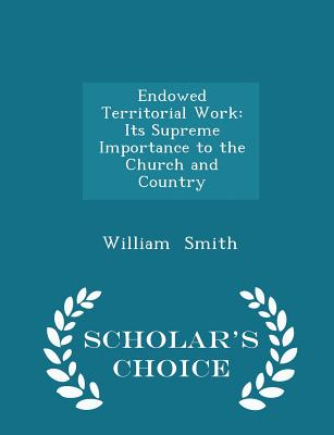 Endowed Territorial Work: Its Supreme Importance to the Church and Country - Scholar's Choice Edition - Smith, William