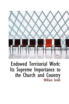Endowed Territorial Work: Its Supreme Importance to the Church and Country - Smith, William