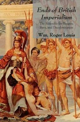 Ends of British Imperialism: The Scramble for Empire, Suez, and Decolonization: Collected Essays - Louis, Wm Roger