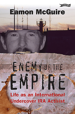 Enemy of the Empire: Life as an International Undercover IRA Activist - McGuire, Eamon