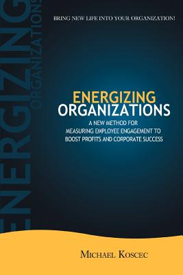 Energizing Organizations: A New Method for Measuring Employee Engagement to Boost Profits and Corporate Success - Koscec, Michael