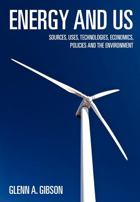 Energy and Us: Sources, Uses, Technologies, Economics, Policies and the Environment - Gibson, Glenn A, Dr., and Gibson, Dr Glenn a
