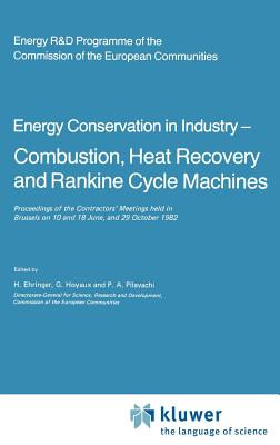 Energy Conserve in Industry Combustion, Heat Recovery and Rankine Cycle Machines: Proceedings of the Contractors Meetings Held in Brussels on 10 and 18 June, and 29 October 1982 - Ehringer, H (Editor)
