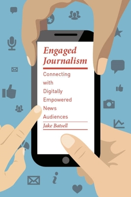 Engaged Journalism: Connecting with Digitally Empowered News Audiences - Batsell, Jake