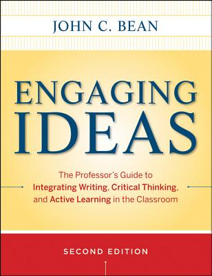 Engaging Ideas: The Professor's Guide to Integrating Writing, Critical Thinking, and Active Learning in the Classroom - Bean, John C, and Weimer, Maryellen (Foreword by)