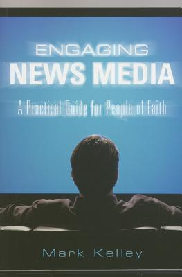 Engaging News Media: A Practical Guide for People of Faith - Kelley, Mark