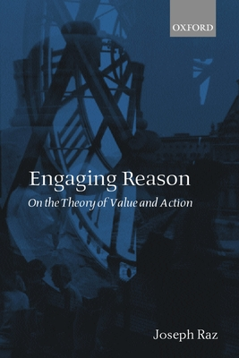 Engaging Reason: On the Theory of Value and Action - Raz, Joseph