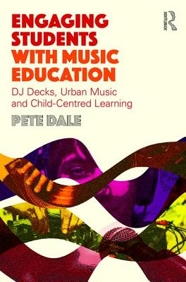 Engaging Students with Music Education: DJ decks, urban music and child-centred learning - Dale, Pete