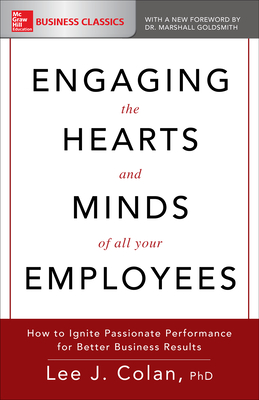 Engaging the Hearts and Minds of All Your Employees: How to Ignite Passionate Performance for Better Business Results - Colan, Lee J