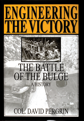 Engineering the Victory: The Battle of the Bulge: A History - Pergrin, David