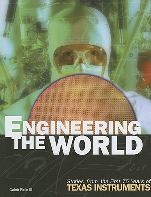 Engineering the World: Stories from the First 75 Years of Texas Instruments - Pirtle, Caleb, III