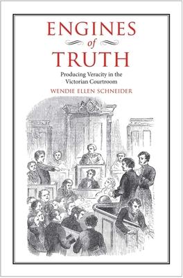 Engines of Truth: Producing Veracity in the Victorian Courtroom - Schneider, Wendie Ellen
