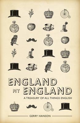 England My England: A Treasury of All Things English - Hanson, Gerry