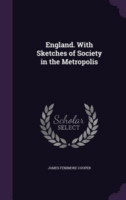 England. with Sketches of Society in the Metropolis - Cooper, James Fenimore