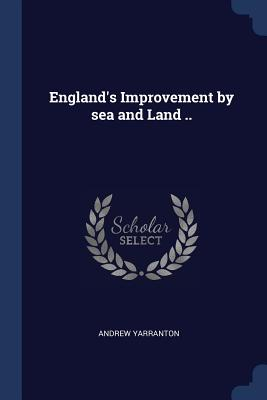 England's Improvement by Sea and Land .. - Yarranton, Andrew