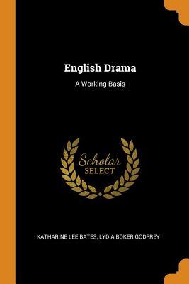 English Drama: A Working Basis - Bates, Katharine Lee, and Godfrey, Lydia Boker
