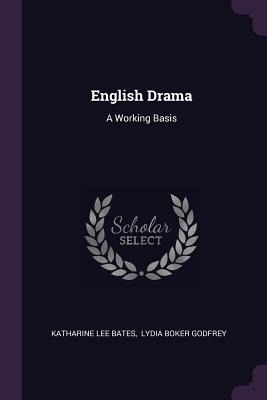 English Drama: A Working Basis - Bates, Katharine Lee, and Lydia Boker Godfrey (Creator)