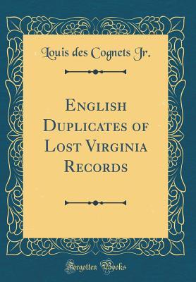 English Duplicates of Lost Virginia Records (Classic Reprint) - Jr, Louis Des Cognets