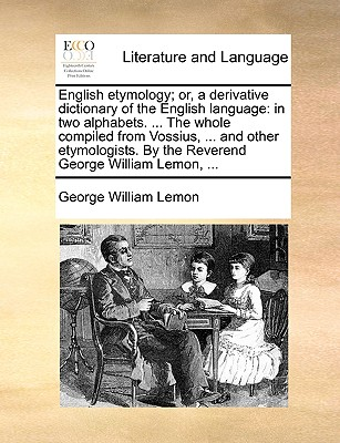 English Etymology; Or, a Derivative Dictionary of the English Language: In Two Alphabets. ... the Whole Compiled from Vossius, ... and Other Etymologists. by the Reverend George William Lemon, ... - Lemon, George William