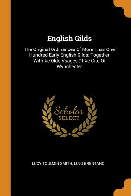 English Gilds: The Original Ordinances of More Than One Hundred Early English Gilds: Together with þe Olde Vsages of þe Cite of Wynchester - Smith, Lucy Toulmin, and Brentano, Lujo